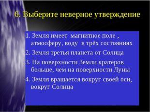 6. Выберите неверное утверждение 1. Земля имеет магнитное поле , атмосферу, в