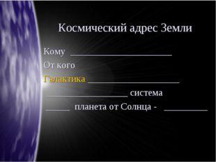 Космический адрес Земли Кому _____________________ От кого Галактика ________