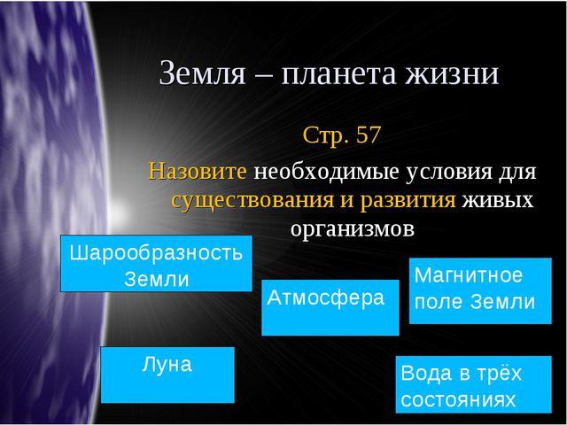 Земля – планета жизни Стр. 57 Назовите необходимые условия для существования...