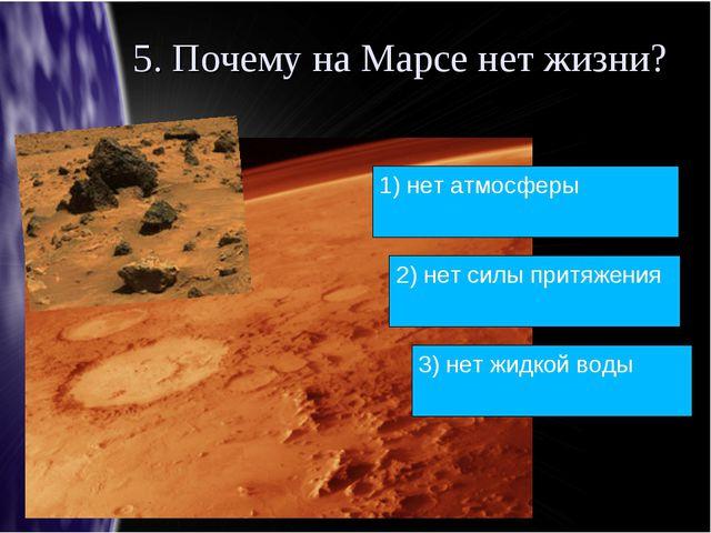 5. Почему на Марсе нет жизни? 1) нет атмосферы 2) нет силы притяжения 3) нет...