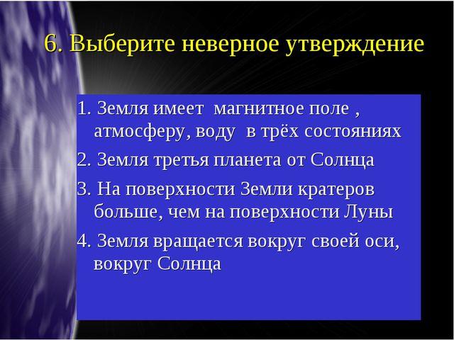 6. Выберите неверное утверждение 1. Земля имеет магнитное поле , атмосферу, в...