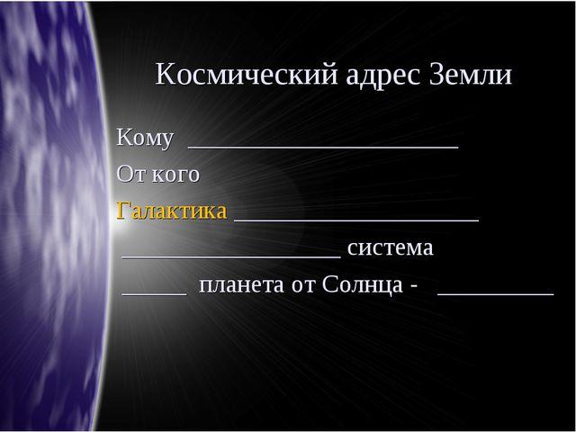 Космический адрес Земли Кому _____________________ От кого Галактика ________...