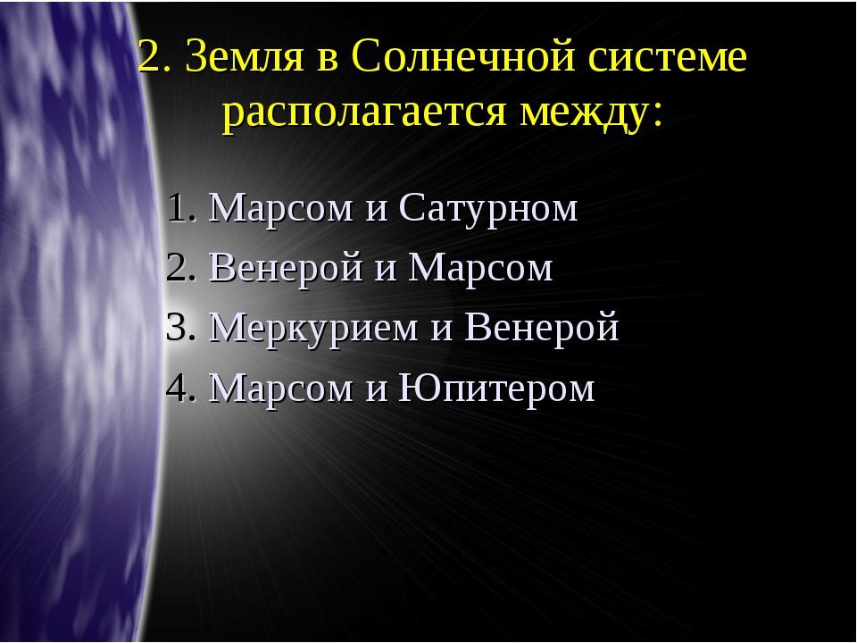 2. Земля в Солнечной системе располагается между: Марсом и Сатурном Венерой и...