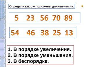Определи как расположены данные числа. В порядке увеличения. В порядке уменьш