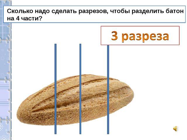 Сколько надо сделать разрезов, чтобы разделить батон на 4 части?