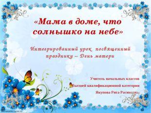 Учитель начальных классов Высшей квалификационной категории Якупова Рита Раси