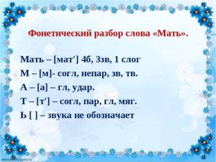 Фонетический разбор слова «Мать». Мать – [мат'] 4б, 3зв, 1 слог М – [м]- согл