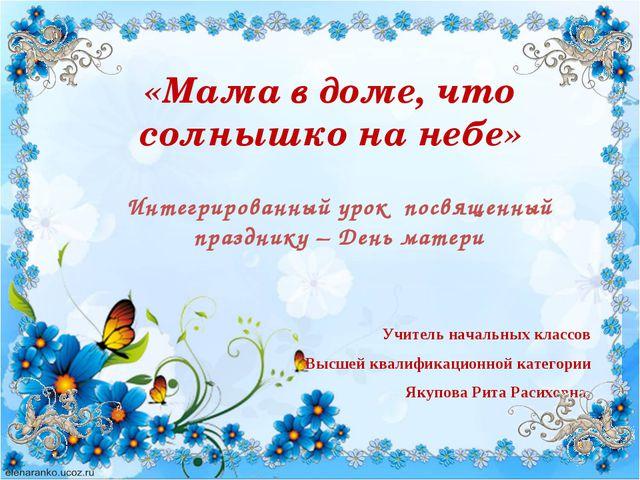 Учитель начальных классов Высшей квалификационной категории Якупова Рита Раси...