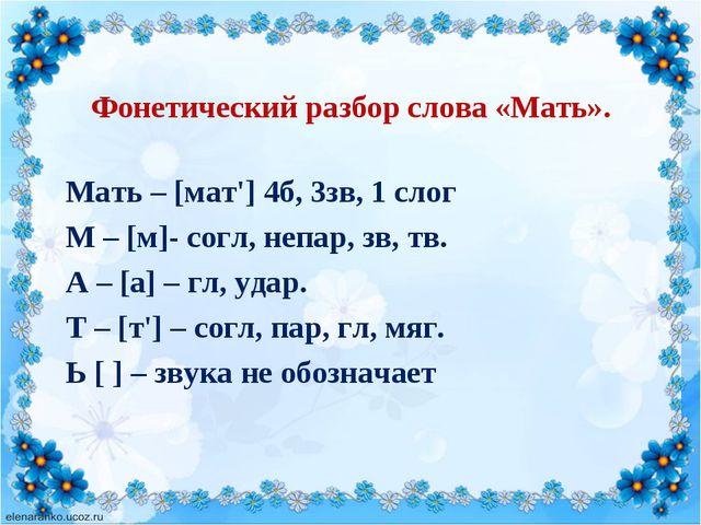 Фонетический разбор слова «Мать». Мать – [мат'] 4б, 3зв, 1 слог М – [м]- согл...