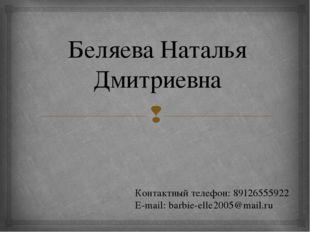 Беляева Наталья Дмитриевна Контактный телефон: 89126555922 E-mail: barbie-ell