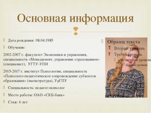 Основная информация Дата рождения: 08.04.1985 Обучение: 2002-2007 г. факульте