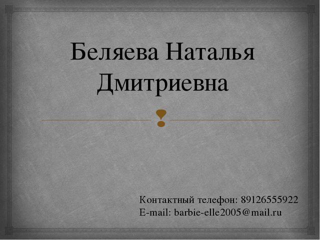 Беляева Наталья Дмитриевна Контактный телефон: 89126555922 E-mail: barbie-ell...