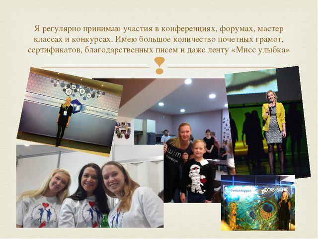 Я регулярно принимаю участия в конференциях, форумах, мастер классах и конкур...