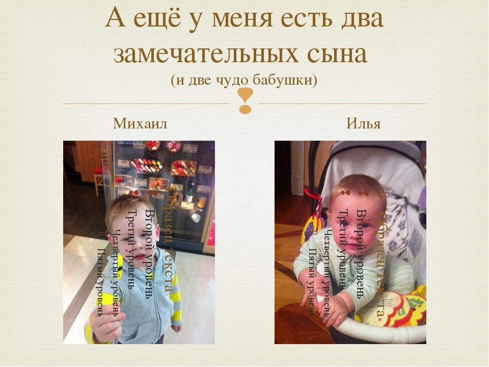 А ещё у меня есть два замечательных сына (и две чудо бабушки) Михаил Илья 