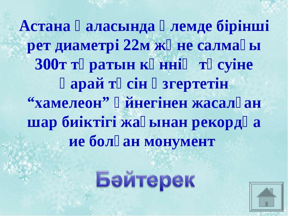 Астана қаласында әлемде бірінші рет диаметрі 22м және салмағы 300т тұратын кү...