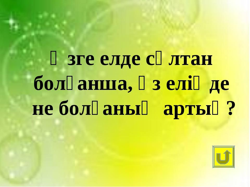 Өзге елде сұлтан болғанша, өз еліңде не болғаның артық?