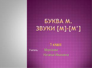 1 класс Учитель: Морозова Наталья Ивановна
