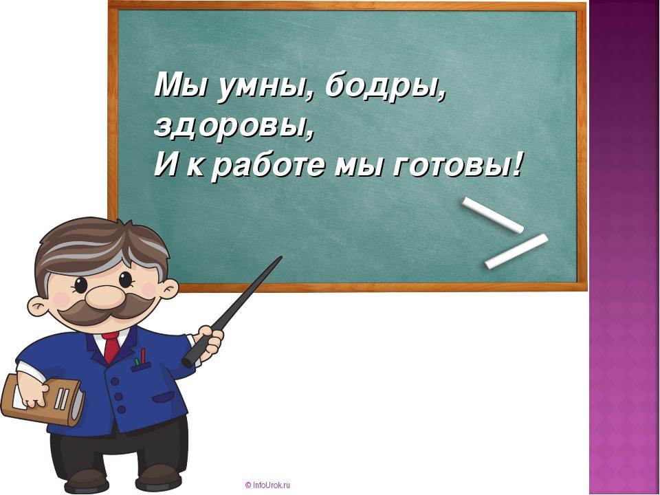 © InfoUrok.ru Мы умны, бодры, здоровы, И к работе мы готовы! © InfoUrok.ru