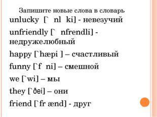 Запишите новые слова в словарь unlucky [`ʌnlʌki] - невезучий unfriendly [`ʌnf