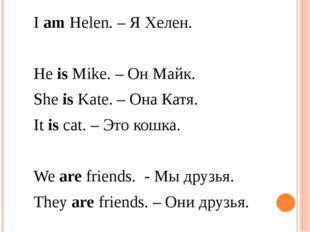 I am Helen. – Я Хелен. He is Mike. – Он Майк. She is Kate. – Она Катя. I