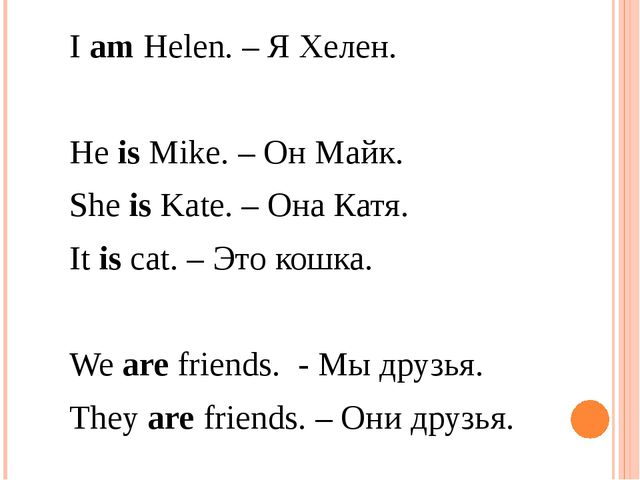 I am Helen. – Я Хелен. He is Mike. – Он Майк. She is Kate. – Она Катя. I...