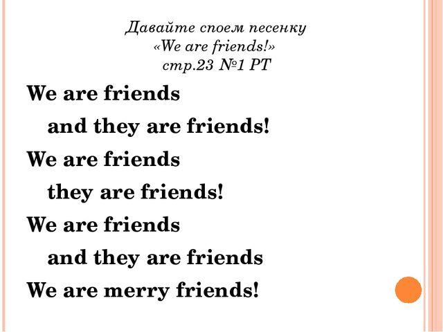 Давайте споем песенку «We are friеnds!» стр.23 №1 РТ We are friends and th...