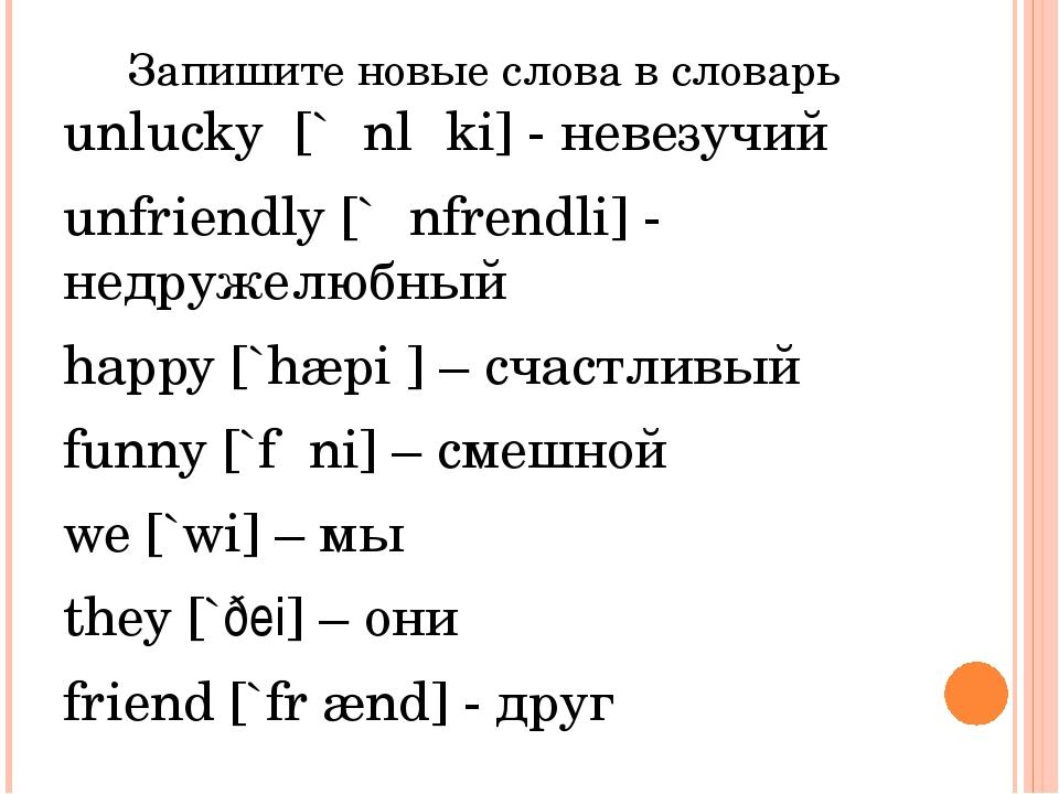 Запишите новые слова в словарь unlucky [`ʌnlʌki] - невезучий unfriendly [`ʌnf...