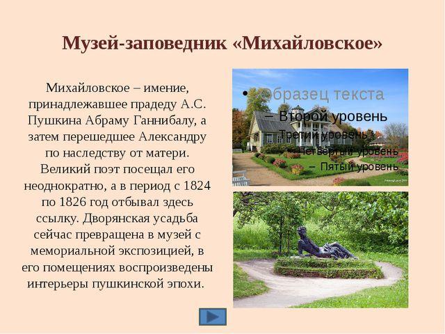 Музей-заповедник «Михайловское» Михайловское называли и называют поэтической...