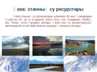 Қазақстанның су ресурстары Қазақстанның су артериялары шамамен 85 мың өзендер
