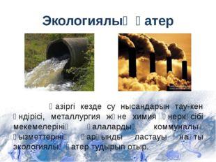 Экологиялық қатер Қазіргі кезде су нысандарын тау-кен өндірісі, металлургия ж