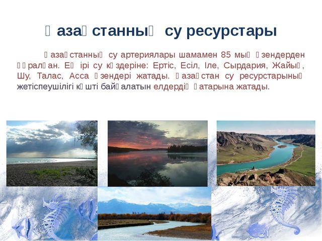 Қазақстанның су ресурстары Қазақстанның су артериялары шамамен 85 мың өзендер...
