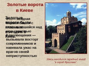 Золотые ворота в Киеве Золотые ворота были главным въездом в Киев. Это— мощна