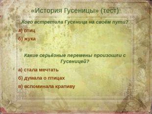 «История Гусеницы» (тест) Кого встретила Гусеница на своём пути? а) птиц б) ж