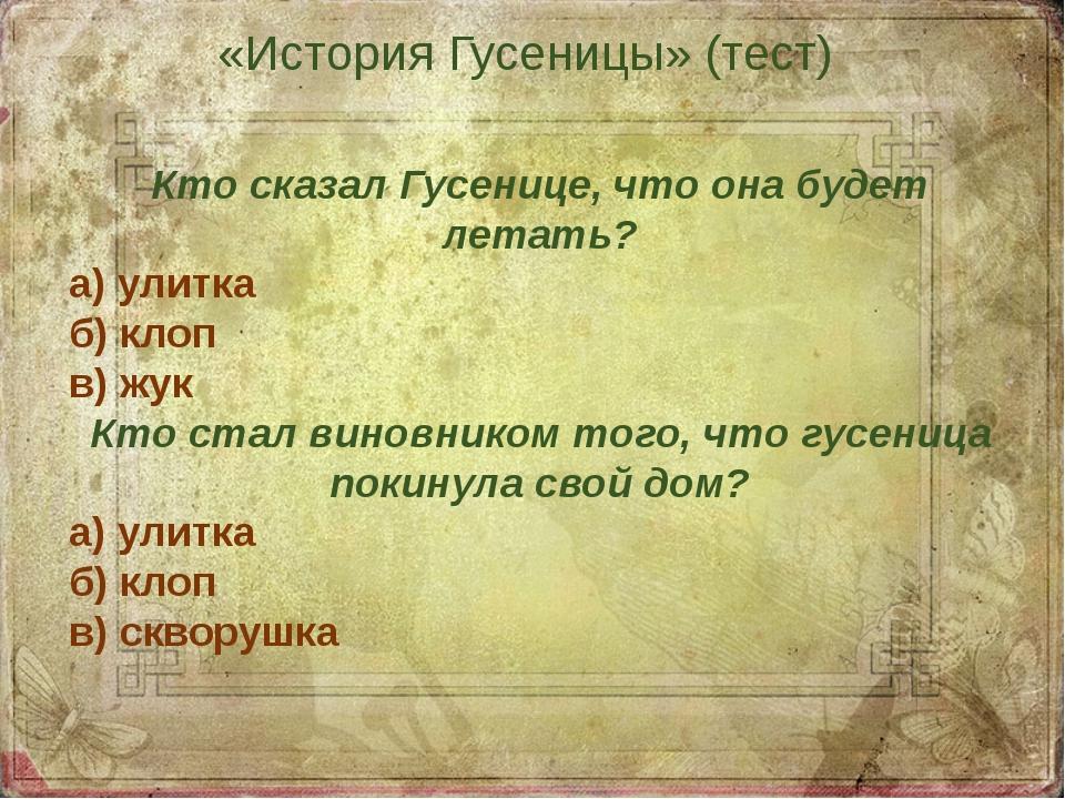 «История Гусеницы» (тест) Кто сказал Гусенице, что она будет летать? а) улитк...