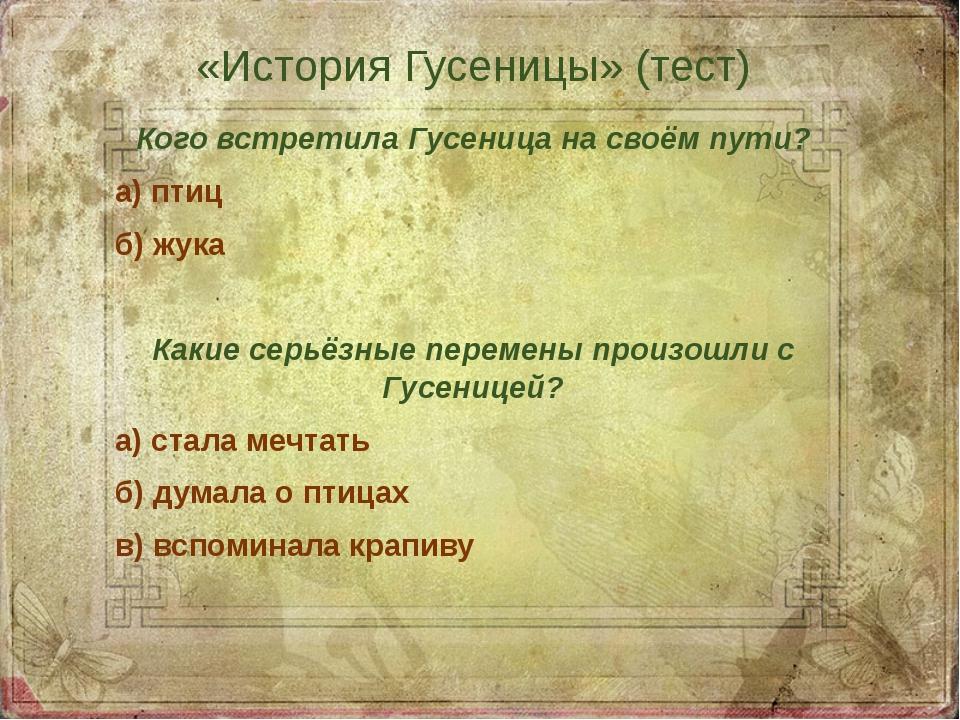 «История Гусеницы» (тест) Кого встретила Гусеница на своём пути? а) птиц б) ж...