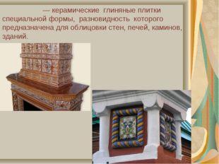 Изразцы́—керамические глиняные плитки специальной формы, разновидность ко