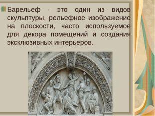 Барельеф - это один из видов скульптуры, рельефное изображение на плоскости,