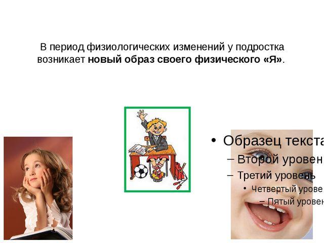 В период физиологических изменений у подростка возникает новый образ своего ф...