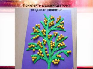 Приклейте шарики-цветочки, создавая соцветия. http://linda6035.ucoz.ru/