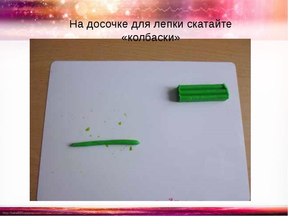 На досочке для лепки скатайте «колбаски» http://linda6035.ucoz.ru/