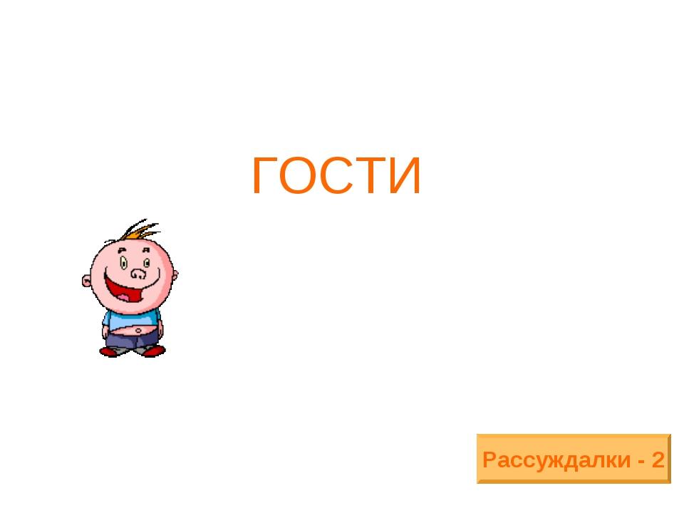 ГОСТИ Рассуждалки - 2
