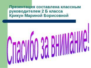 Презентация составлена классным руководителем 2 Б класса Крикун Мариной Борис