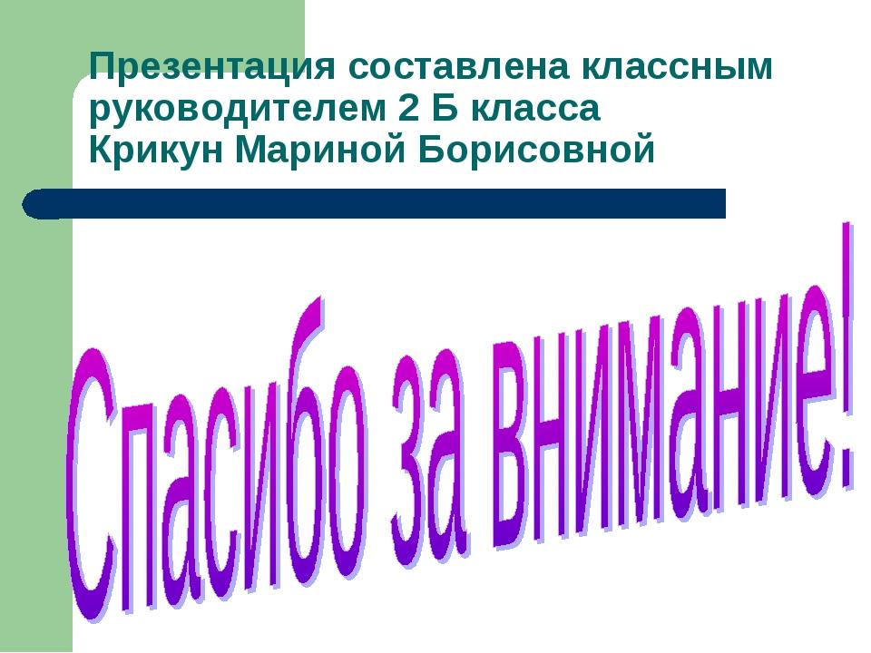 Презентация составлена классным руководителем 2 Б класса Крикун Мариной Борис...