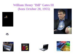 """William Henry """"Bill"""" Gates III (born October 28, 1955) William Henry """"Bill"""""""