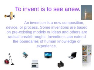 To invent is to see anew. An invention is a new composition, device, or pro