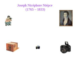 Joseph Nicéphore Niépce (1765 – 1833) Joseph Nicéphore Niépce was a French i