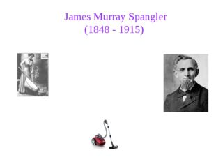 James Murray Spangler (1848 - 1915) In 1907, James Murray Spangler, a janitor