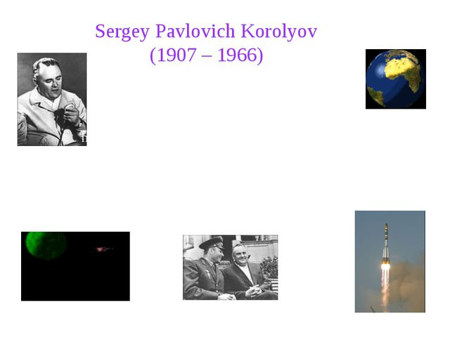 Sergey Pavlovich Korolyov (1907 – 1966) Sergey Pavlovich Korolyov was the h...