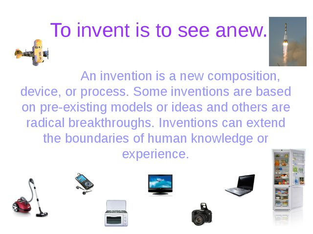 To invent is to see anew. An invention is a new composition, device, or pro...