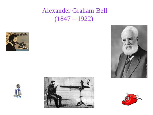 Alexander Graham Bell (1847 – 1922) Alexander Graham Bell was an eminent sc...